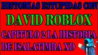 STUPID STORIES WITH DAVID ROBLOX CHAPTER 2 THE HISTORY OF ISALATIMBA XD