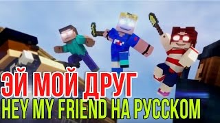 ЭЙ МОЙ ДРУГ | Hey My Friend Minecraft Song НА РУССКОМ