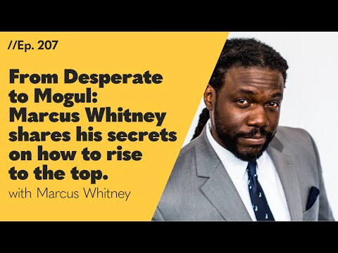 From Desperate to Mogul: Marcus Whitney Shares His Secrets on How to Rise to the Top - 207