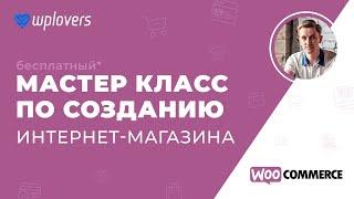 Создание интернет-магазина на WordPress и WooCommerce. Бесплатный* мастер класс от WPlovers