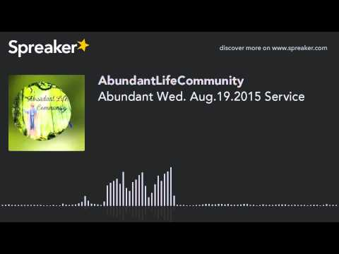 Abundant Wed. Aug.19.2015 Service