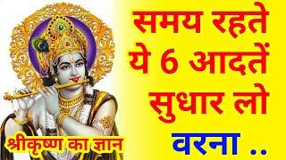 समय रहते सुधार लेनी चाहिए ये 6 आदते। श्रीकृष्ण का ज्ञान। knowledge from lord krishna