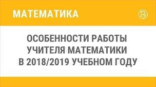 Особенности работы учителя математики в 2018/2019 учебном году