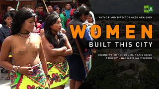 Women Built This City. Colombia's City of Women: a safe haven from civil war & sexual violence