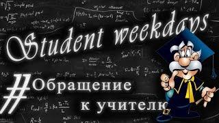 Student weekdays - Обращение к учителю.