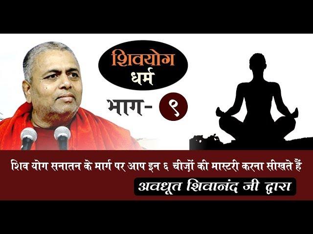 शिव योग धर्म, भाग 9 : शिव योग सनातन के मार्ग पर आप इन 6 चीज़ों की मास्टरी करना सीखते हैं |