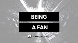 Being a Fan