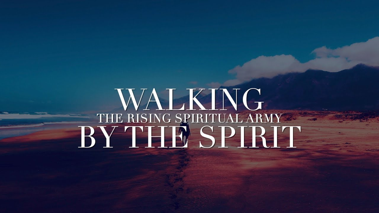Walking By The Spirit - The Rising Spiritual Army