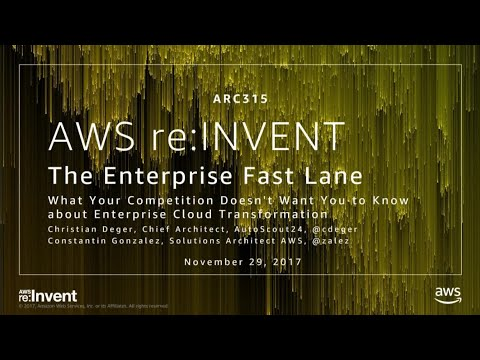 AWS re:Invent 2017: The Enterprise Fast Lane - What Your Competition Doesn't Want Yo (ARC315)