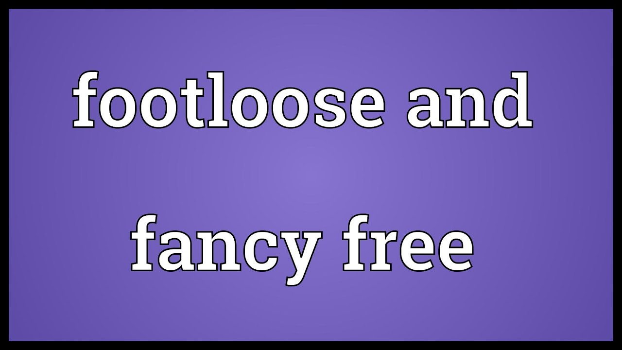 foot loose and fancy free meaning
