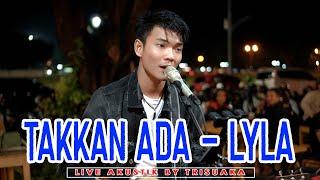 Download lagu TAKKAN ADA - LYLA LIVE AKUSTIK BY TRI SUAKA