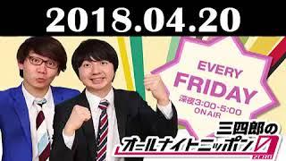 2018 04 20 三四郎のオールナイトニッポン0~三四郎・相田の自宅から生...