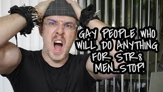 GAY PEOPLE WHO WILL DO ANYTHING FOR STR8 MEN...STOP!