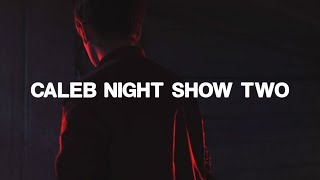 caleb night show two   i guess this is like the darker/edgier sequel or whatever