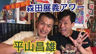 吉本新喜劇の森田展義が今回は 301回記念につき、 平山昌雄さんをゲスト...