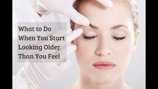 What to Do When You Start Looking Older Than You Feel