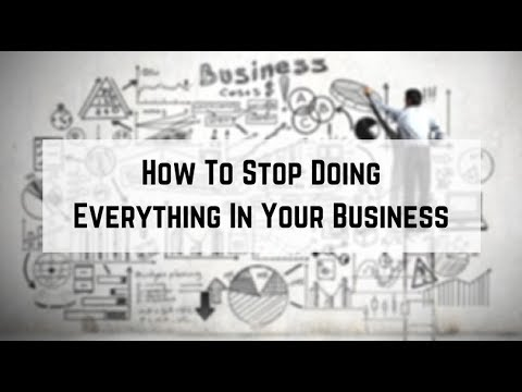 How To Stop Doing Everything In Your Business