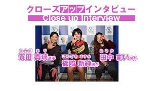 篠崎新純選手・田中まい選手・蓑田真璃選手クローズアップインタビュー