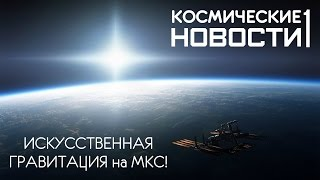 Космические новости #1: ИСКУССТВЕННАЯ гравитация на МКС!