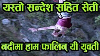 सेती नदीमा यसरी हाम फालिन्, एक युवती ! घटना रहस्यमय बन्दै.../Phokhara News Nepal