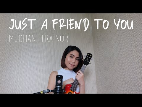 JUST A FRIEND TO YOU - MEGHAN TRAINOR (UKULELE COVER)