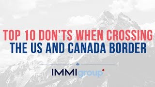 TOP 10 DON'TS WHEN CROSSING THE US AND CANADA BORDER