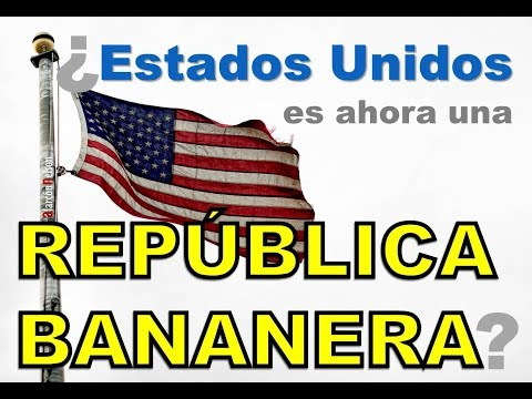 ¿Estados Unidos es ahora una República Bananera?