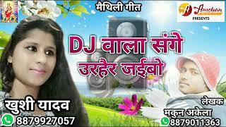 """2018 मे मैथिली का सबसे सुपरहिट """"DJ वाला संगे उरहैर जईबो ॥ Khushi yadav॥ maithili song 2017 amchan"""