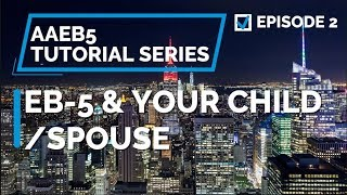 E02. EB-5 & Your Child and Spouse: Who Can Get the EB-5 Visa With the Investor