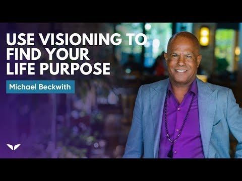 How To Use Visioning To Find Your Life Purpose | Michael Beckwith