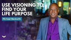 How To Use Visioning To Find Your Life Purpose   Michael Beckwith