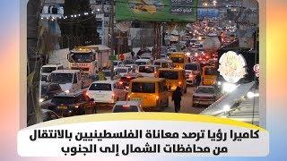 كاميرا رؤيا ترصد معاناة الفلسطينيين بالانتقال من محافظات الشمال إلى الجنوب
