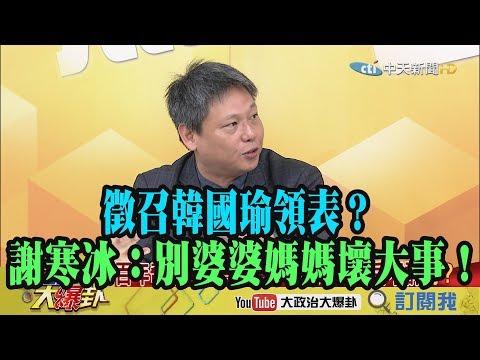 【精彩】徵召韓國瑜領表?謝寒冰:別婆婆媽媽壞大事!