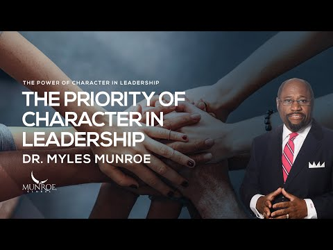 The Priority of Character in Leadership | Dr. Myles Munroe