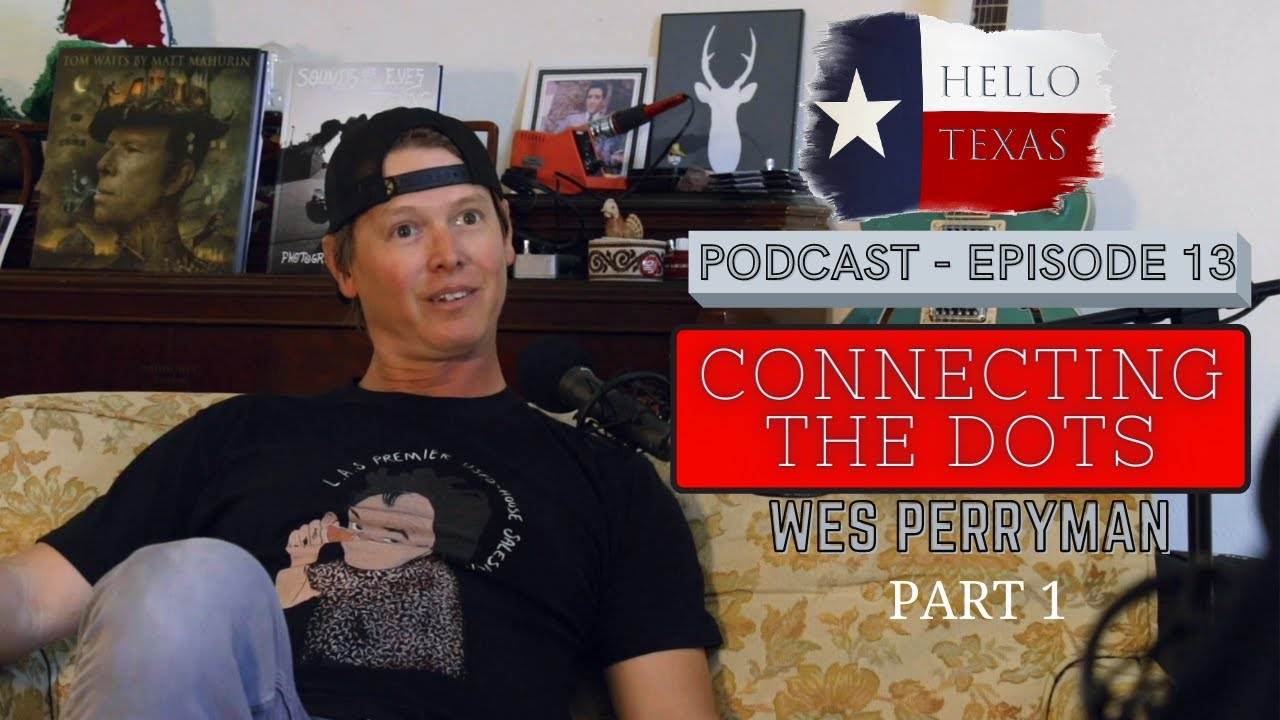 Hello Texas Podcast - Episode 13 - Connecting The Dots (Wes Perryman) - Part One