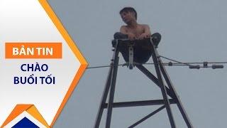 Thanh niên 'cứng' leo cột điện cao thế 8 tiếng | VTC