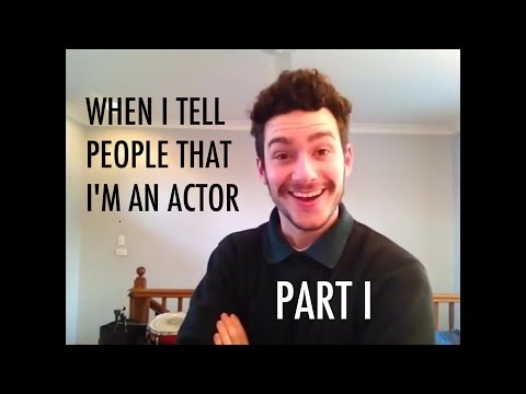 WHEN I TELL PEOPLE THAT I'M AN ACTOR. PART I