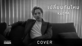 [ Official Cover ] เปลี่ยนกันไหม - คชา นนทนันท์