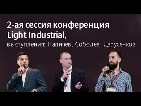 видео: 2-ая сессия конференция light indusrtrisl, выступления: Паличев, Соболев, Дарусенков