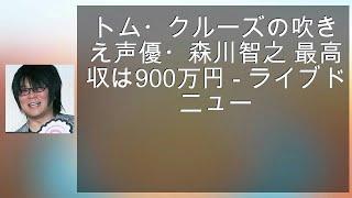 トム・クルーズの吹き替え声優・森川智之 最高月収は900万円 - ライブド...