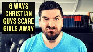 Christian Dating Advice for Guys: 6 Ways Christian Guys Scare Girls Away