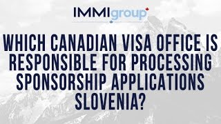 Which Canadian visa office is responsible for processing Sponsorship applications from Slovenia?(, 2015-12-09T00:55:03.000Z)