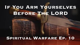 If You Arm Yourselves Before The LORD : Spiritual Warfare Ep. 9