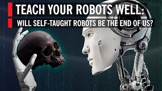 Will SelfTaught, A.I. Powered Robots Be the End of Us?