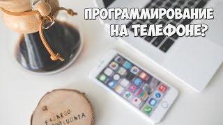 Программирование на телефоне: как, зачем и можно ли?