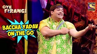 Bacha Yadav On The Go - OYE FIRANGI SPECIAL