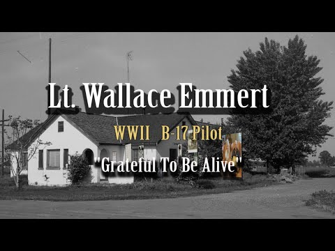 Lt. Wallace Emmert WWII B-17 Pilot ~ Grateful To Be Alive~