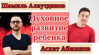 ДУХОВНОЕ РАЗВИТИЕ РЕБЕНКА / Шамиль Аляутдинов & Асхат Абжанов