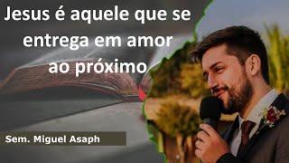 Jesus é aquele que se entrega em amor ao próximo | Sem. Miguel Asaph