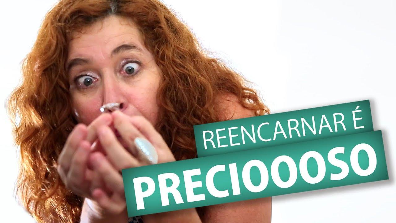 REENCARNAR É PRECIOSO!